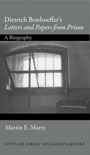 "Dietrich Bonhoeffer's ""Letters and Papers from Prison"" - A Biography ebook by Martin E Marty"