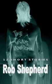 The Grays Anatomy - 12 Short Stories ebook by Rob Shepherd