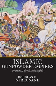 Islamic Gunpowder Empires - Ottomans, Safavids, and Mughals ebook by Douglas E. Streusand