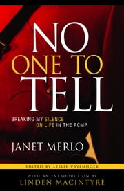 No One To Tell - Breaking My Silence on Life in the RCMP ebook by Janet Merlo,Leslie Vryenhoek,Linden MacIntyre