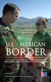 U.S. - Mexican Border: Official U.S. Army Strategy Against Transnational Criminal Organizations & The New Presidential Order - Preventing Criminal Organizations, International Trafficking & Enhancing Public Safety in the Interior of the United States ebook by Major George P. Lachicotte III, U.S. Army