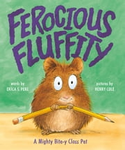 Ferocious Fluffity - A Mighty Bite-y Class Pet ebook by Erica S. Perl,Henry Cole