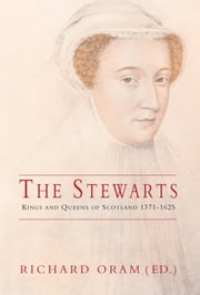 Stewarts - Kings and Queens of Scotland 1371-1625 ebook by Richard Oram