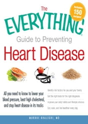 The Everything Guide to Preventing Heart Disease: All you need to know to lower your blood pressure, beat high cholesterol, and stop heart disease in its tracks ebook by Murdoc Khaleghi MD