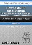 How to do PR for a Startup (Public Relations For Startups) ebook by SamEnrico