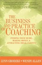 The Business and Practice of Coaching: Finding Your Niche, Making Money, & Attracting Ideal Clients ebook by Lynn Grodzki,Wendy Allen, Ph.D.