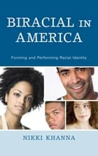 Biracial in America - Forming and Performing Racial Identity ebook by Nikki Khanna, University of Vermont, author of Biracial in America