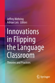 Innovations in Flipping the Language Classroom - Theories and Practices ebook by Adrian Leis, Jeffrey Mehring