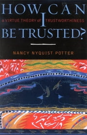 How Can I Be Trusted? - A Virtue Theory of Trustworthiness ebook by Nancy Nyquist Potter