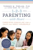 1-2-3 Parenting with Heart - Three-Step Discipline for a Calm and Godly Household ebook by Thomas Phelan, Chris Webb