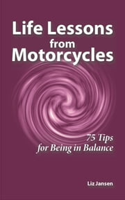 Life Lessons from Motorcycles: Seventy-Five Tips for Being in Balance ebook by Liz Jansen