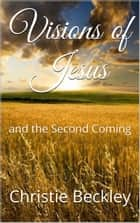 Visions of Jesus, and The Second Coming ebook by Christie Beckley