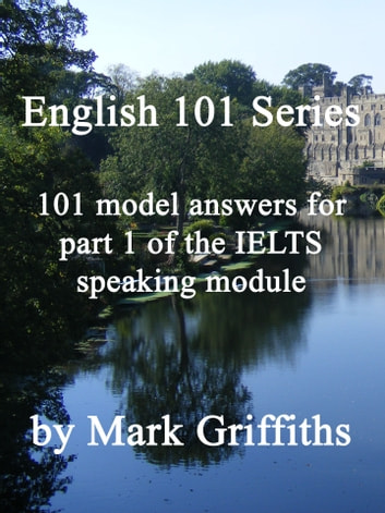 English 101 Series: 101 model answers for part 1 of the IELTS speaking module ebook by Mark Griffiths
