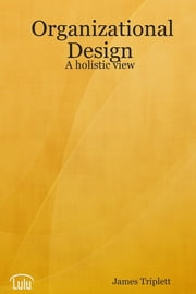 Organizational Design: A Holistic View ebook by James Triplett