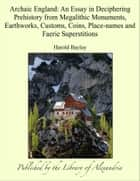 Archaic England: An Essay in Deciphering Prehistory from Megalithic Monuments, Earthworks, Customs, Coins, Place-names and Faerie Superstitions ebook by Harold Bayley