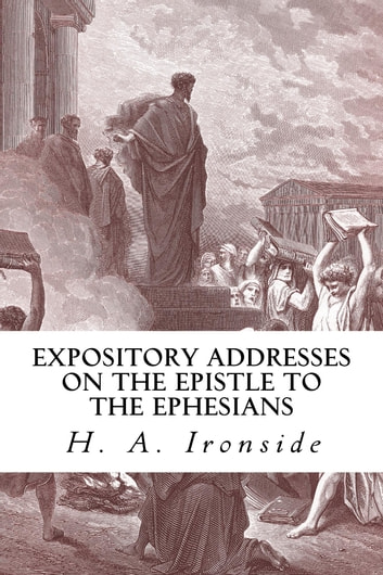 Expository Addresses on the Epistle to the Ephesians ebook by H. A. Ironside