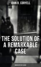 THE SOLUTION OF A REMARKABLE CASE (Murder Mystery Classic) - Nick Carter Detective Library ebook by John R. Coryell