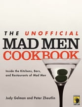 The Unofficial Mad Men Cookbook - Inside the Kitchens, Bars, and Restaurants of Mad Men ebook by Judy Gelman,Peter Zheutlin