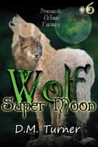 Super Moon - Wolf, #6 ebook by D.M. Turner