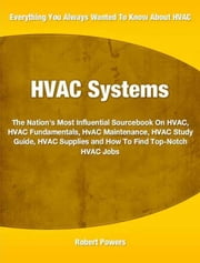 HVAC Systems - The Nation's Most Influential Sourcebook On HVAC, HVAC Fundamentals, HVAC Maintenance, HVAC Study Guide, HVAC Supplies and How To Find Top-Notch HVAC Jobs ebook by Robert Powers