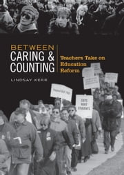Between Caring & Counting - Teachers Take on Education Reform ebook by Lindsay Kerr