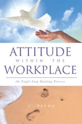 Attitude within the Workplace - An Eight-Step Healing Process ebook by C. Payne
