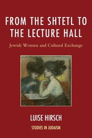 From the Shtetl to the Lecture Hall - Jewish Women and Cultural Exchange ebook by Luise Hirsch