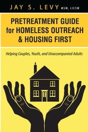 Pretreatment Guide for Homeless Outreach & Housing First - Helping Couples, Youth, and Unaccompanied Adults ebook by Jay S. Levy,David W. Havens
