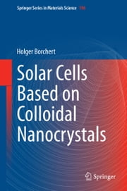 Solar Cells Based on Colloidal Nanocrystals ebook by Holger Borchert