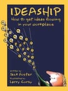 Ideaship - How to Get Ideas Flowing in Your Workplace ebook by Jack Foster, Larry Corby
