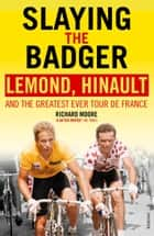 Slaying the Badger - LeMond, Hinault and the Greatest Ever Tour de France eBook by Richard Moore