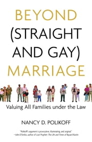 Beyond (Straight and Gay) Marriage - Valuing All Families under the Law ebook by Nancy D. Polikoff,Michael Bronski