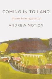 Coming in to Land - Selected Poems 1975-2015 ebook by Andrew Motion