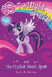 My Little Pony: Twilight Sparkle and the Crystal Heart Spell ebook by G.M. Berrow