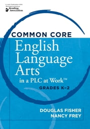Common Core English Language Arts in a PLC at Work™, Grades K–2 ebook by Douglas Fisher,Nancy Frey