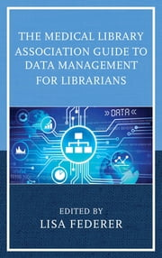 The Medical Library Association Guide to Data Management for Librarians ebook by Lisa Federer