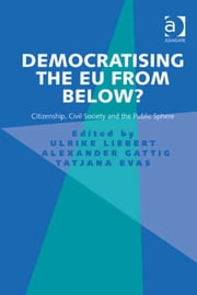 Democratising the EU from Below? - Citizenship, Civil Society and the Public Sphere ebook by Dr Alexander Gattig,Dr Tatjana Evas,Dr Ulrike Liebert