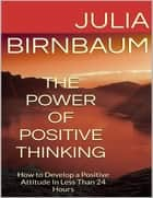The Power of Positive Thinking: How to Develop a Positive Attitude In Less Than 24 Hours ebook by Julia Birnbaum