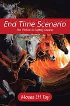 End Time Scenario - The Picture Is Getting Clearer ebook by Moses L.H. Tay