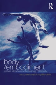 Body/Embodiment - Symbolic Interaction and the Sociology of the Body ebook by Phillip Vannini,Dennis Waskul