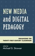 New Media and Digital Pedagogy - Enhancing the Twenty-First-Century Classroom ebook by Michael G. Strawser, Shawn Apostel, Marjorie M. Buckner,...