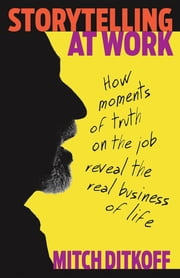 Storytelling at Work - Moments of Truth on the Job Reveal the Real Business of Life ebook by Mitch Ditkoff