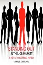 Standing Out in the Job Market: 5 Keys to Getting Hired ebook by Geoff Gordon