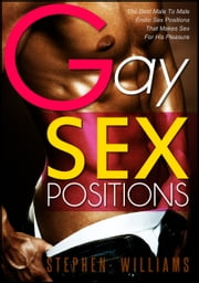 Gay Sex Positions: The Best Male To Male Erotic Sex Positions That Makes Sex For His Pleasure ebook by Stephen Williams