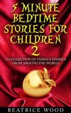 5 Minute Bedtime Stories for Children Vol.2: A Collection of Famous Stories From Around the World ebook by Beatrice Wood