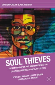 Soul Thieves - The Appropriation and Misrepresentation of African American Popular Culture ebook by T. Brown,B. Kopano