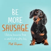 Be More Sausage: Lifelong lessons from a small but mighty dog audiobook by Matt Whyman