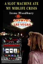 A Slot Machine Ate My Midlife Crisis ebook by Irene Woodbury