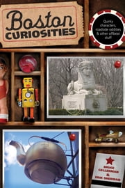 Boston Curiosities - Quirky Characters, Roadside Oddities, And Other Offbeat Stuff ebook by Bruce Gellerman,Erik Sherman