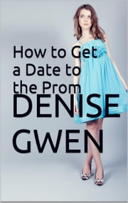 How to Get a Date to the Prom ebook by Denise Gwen